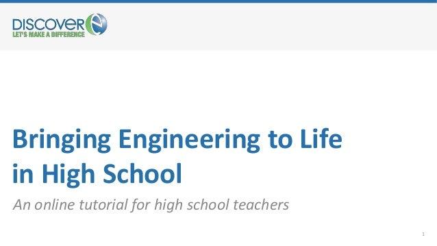 Bringing Engineering to Life in High School An online tutorial for high school teachers 1