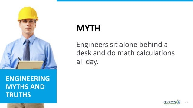 12 MYTH ENGINEERING MYTHS AND TRUTHS Engineers sit alone behind a desk and do math calculations all day.