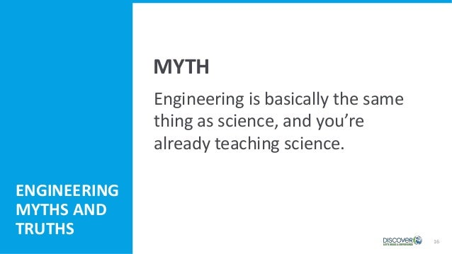 16 Engineering is basically the same thing as science, and you're already teaching science. MYTH ENGINEERING MYTHS AND TRU...