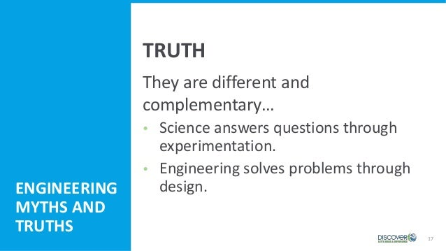 17 They are different and complementary…  Science answers questions through experimentation.  Engineering solves problem...