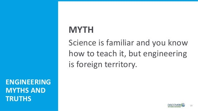 18 Science is familiar and you know how to teach it, but engineering is foreign territory. ENGINEERING MYTHS AND TRUTHS MY...