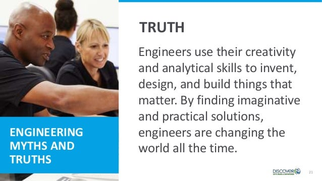 ENGINEERING MYTHS AND TRUTHS 21 TRUTH Engineers use their creativity and analytical skills to invent, design, and build th...