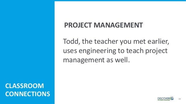 38 Todd, the teacher you met earlier, uses engineering to teach project management as well. CLASSROOM CONNECTIONS PROJECT ...