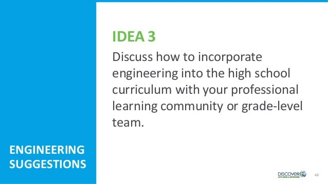 48 ENGINEERING SUGGESTIONS Discuss how to incorporate engineering into the high school curriculum with your professional l...