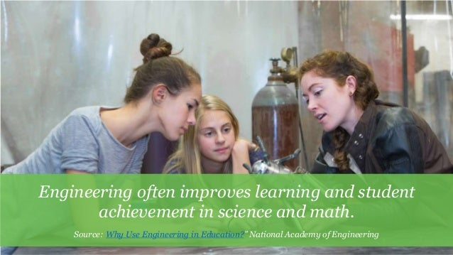 5 Engineering often improves learning and student achievement in science and math. Source: Why Use Engineering in Educatio...