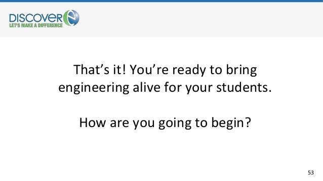 53 That's it! You're ready to bring engineering alive for your students. How are you going to begin?