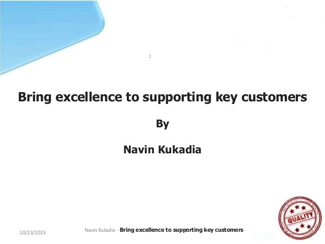 :  Bring excellence to supporting key customers By  Navin Kukadia  10/23/2013  Navin Kukadia - Bring excellence to support...