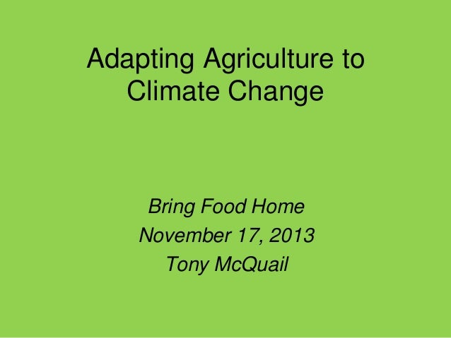 Adapting Agriculture to Climate Change  Bring Food Home November 17, 2013 Tony McQuail