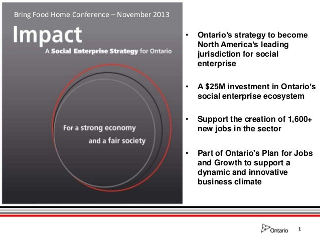 Bring Food Home Conference – November 2013 •  Ontario's strategy to become North America's leading jurisdiction for social...