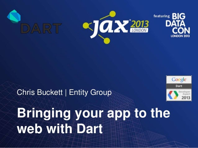 Chris Buckett | Entity Group  Bringing your app to the web with Dart