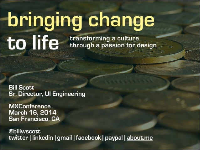 bringing change to life transforming a culture through a passion for design Bill Scott Sr. Director, UI Engineering ! MXCo...