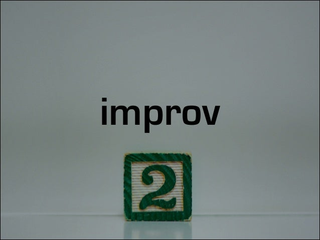 improv is based on humility to listen and adapt to what you hear
