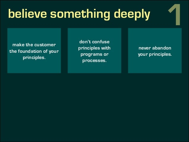 believe something deeply make the customer the foundation of your principles. don't confuse principles with programs or pr...