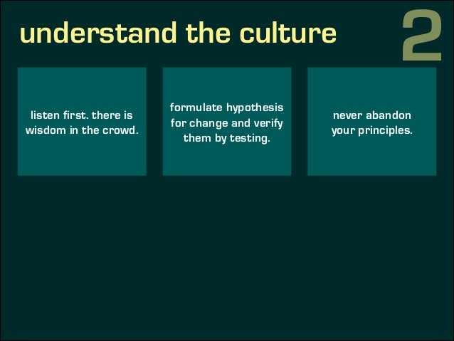 understand the culture listen first. there is wisdom in the crowd. formulate hypothesis for change and verify them by test...