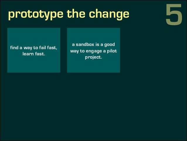 prototype the change find a way to fail fast, learn fast. a sandbox is a good way to engage a pilot project. measure succe...