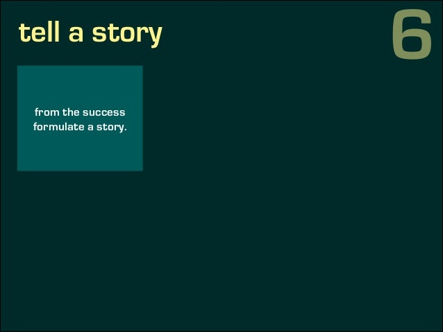 tell a story from the success formulate a story. use the success (or learnings) to reinforce your principles. 6