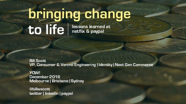 bringing change to life lessons learned at netflix & paypal Bill Scott VP, Consumer & Venmo Engineering | Identity | Next ...