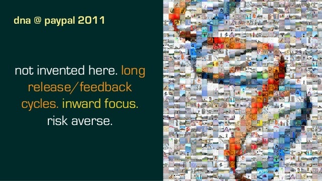 dna @ paypal 2011 not invented here. long release/feedback cycles. inward focus. risk averse.