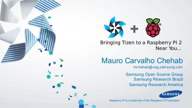 Bringing Tizen to a Raspberry PI 2 Near You… Mauro Carvalho Chehab mchehab@osg.samsung.com Samsung Open Source Group Samsu...