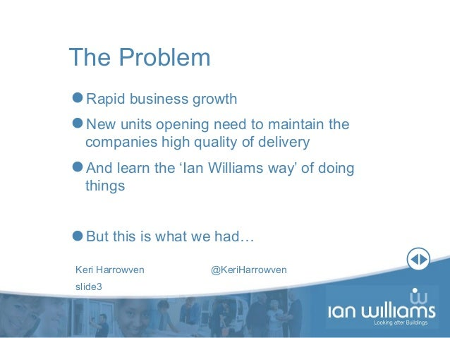 Keri Harrowven @KeriHarrowven slide3 The Problem Rapid business growth New units opening need to maintain the companies ...