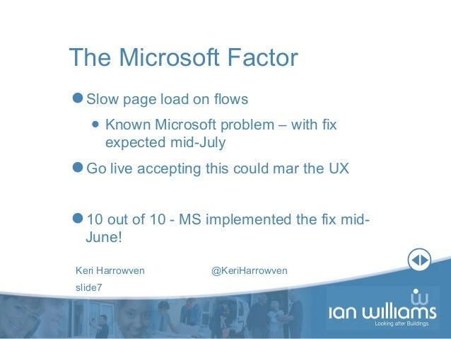 Keri Harrowven @KeriHarrowven slide7 The Microsoft Factor Slow page load on flows • Known Microsoft problem – with fix ex...