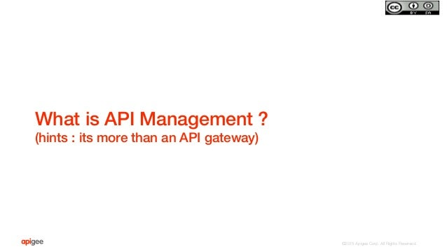 ©2015 Apigee Corp. All Rights Reserved.  What is API Management ?! (hints : its more than an API gateway)!