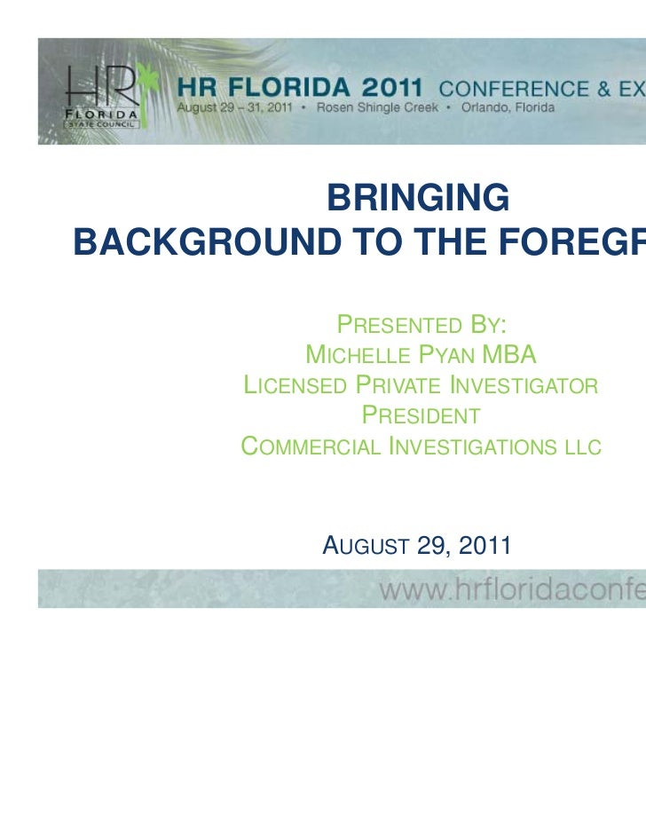 BRINGINGBACKGROUND TO THE FOREGROUND             PRESENTED BY:           MICHELLE PYAN MBA      LICENSED PRIVATE INVESTIGA...