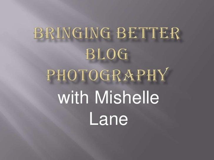 Bringing Better BlogPhotography<br />with Mishelle Lane<br />