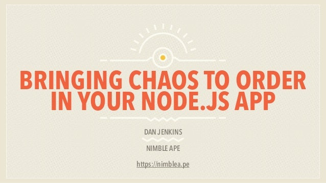 BRINGING CHAOS TO ORDER IN YOUR NODE.JS APP DAN JENKINS NIMBLE APE https://nimblea.pe