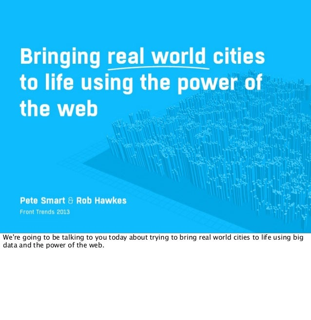 Were going to be talking to you today about trying to bring real world cities to life using bigdata and the power of the w...