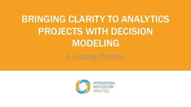 BRINGING CLARITY TO ANALYTICS PROJECTS WITH DECISION MODELING A Leading Practice