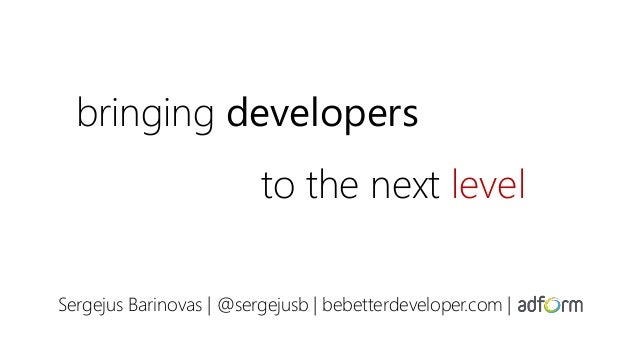 bringing developers to the next level Sergejus Barinovas | @sergejusb | bebetterdeveloper.com |