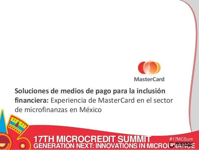 Soluciones de medios de pago para la inclusión  financiera: Experiencia de MasterCard en el sector  de microfinanzas en Mé...