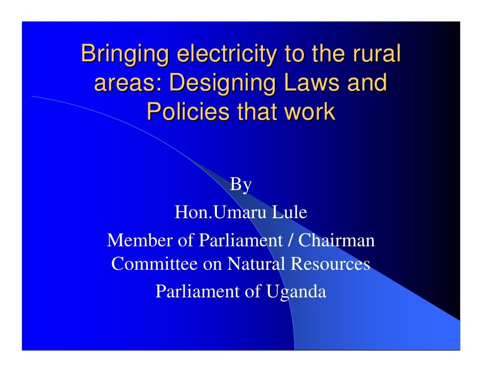 Bringing electricity to the rural  areas: Designing Laws and       Policies that work                  By         Hon.Umar...