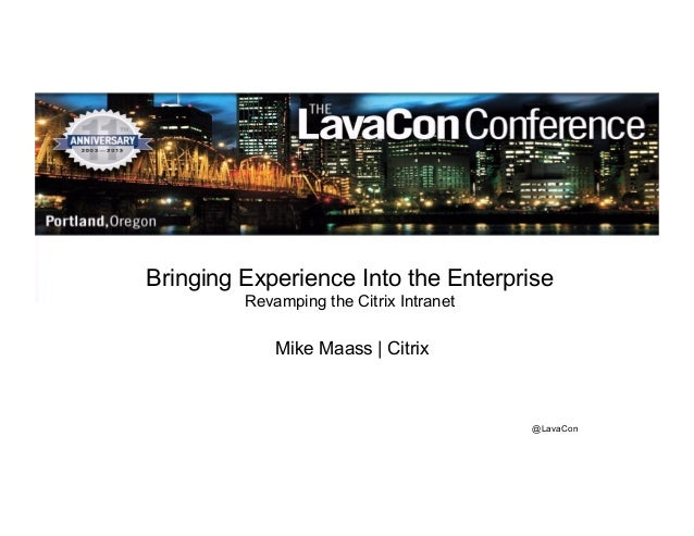 Bringing Experience Into the Enterprise  @LavaCon  Revamping the Citrix Intranet  Mike Maass | Citrix