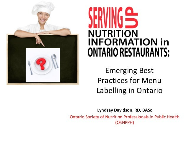 Emerging Best Practices for Menu Labelling in Ontario Lyndsay Davidson, RD, BASc Ontario Society of Nutrition Professional...