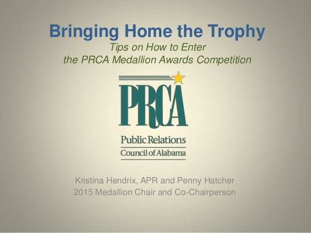 Bringing Home the Trophy  Tips on How to Enter  the PRCA Medallion Awards Competition  Kristina Hendrix, APR and Penny Hat...