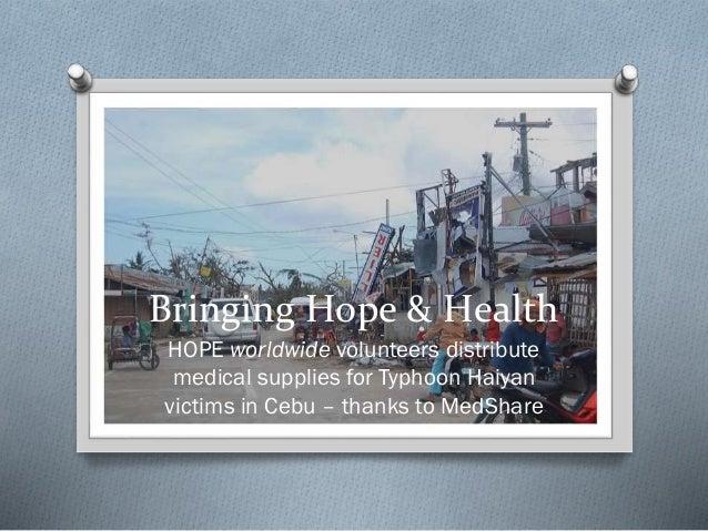Bringing Hope & Health HOPE worldwide volunteers distribute medical supplies for Typhoon Haiyan victims in Cebu – thanks t...