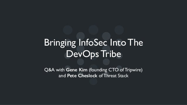 Bringing InfoSec Into The DevOps Tribe Q&A with Gene Kim (founding CTO of Tripwire) and Pete Cheslock of Threat Stack