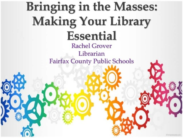 Bringing in the Masses: Making Your Library Essential Rachel Grover Librarian Fairfax County Public Schools