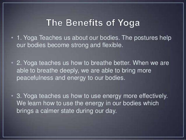 • 4. Yoga teaches us how to quiet the mind. This helps us to learn how to stay still for a period of time with comfort and...