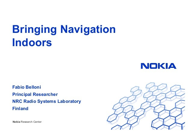 Bringing Navigation Indoors  Fabio Belloni Principal Researcher NRC Radio Systems Laboratory Finland Nokia Research Center...