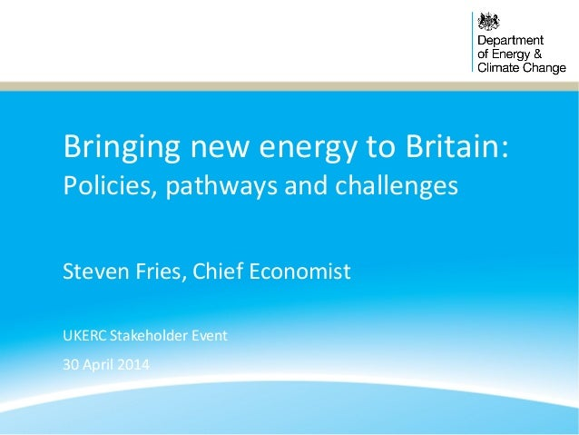 Bringing new energy to Britain: Policies, pathways and challenges Steven Fries, Chief Economist UKERC Stakeholder Event 30...