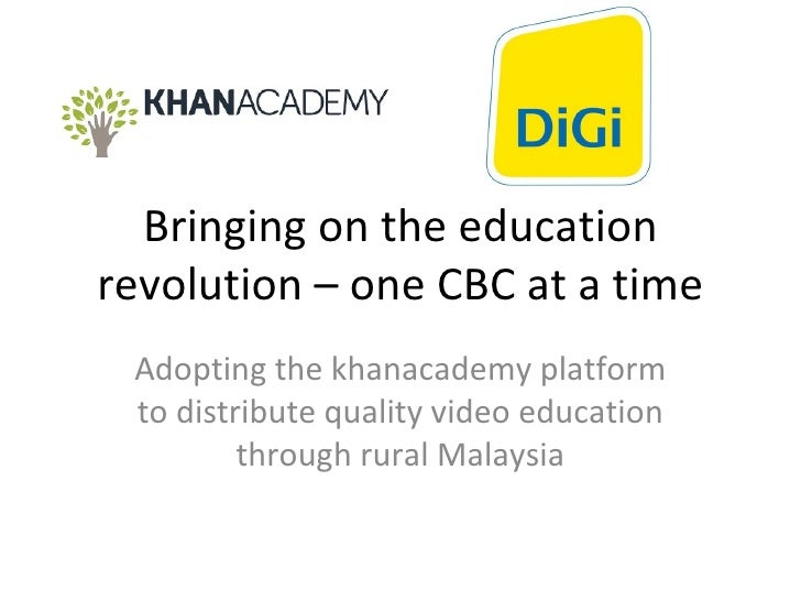 Bringing on the education revolution – one CBC at a time Adopting the khanacademy platform to distribute quality video edu...