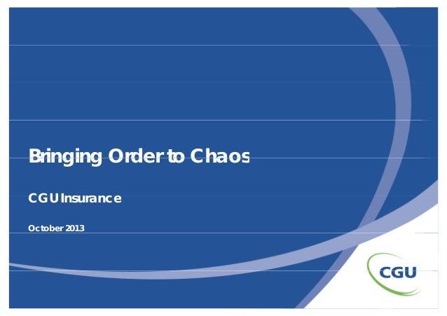 Bringing Order to Chaos CGU Ins rance Insurance October 2013