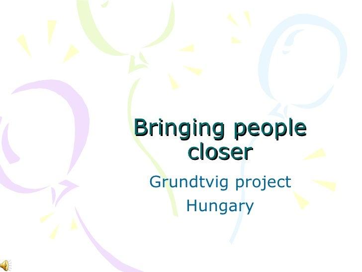 Bringing people closer Grundtvig project  Hungary