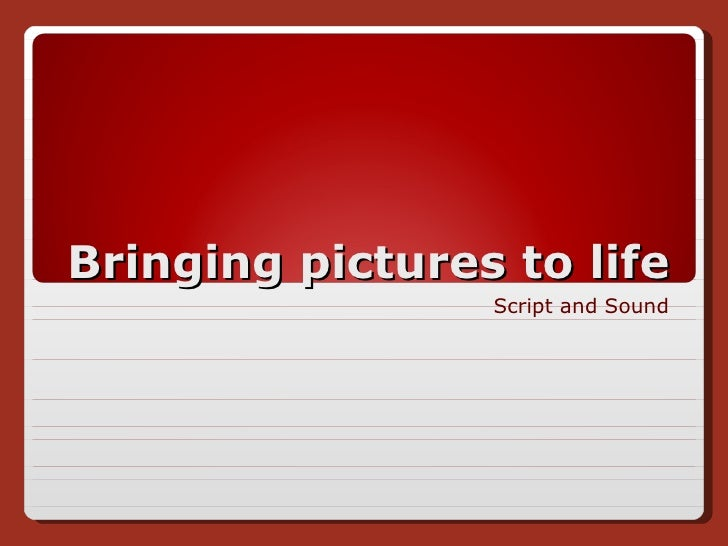Bringing pictures to life Script and Sound