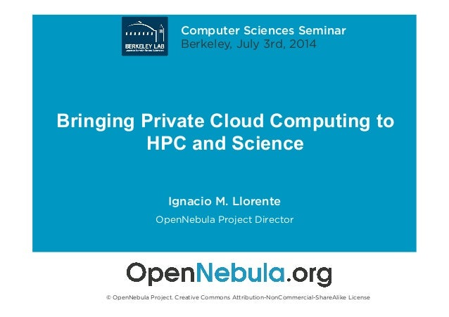 Bringing Private Cloud Computing to HPC and Science Ignacio M. Llorente OpenNebula Project Director © OpenNebula Project. ...