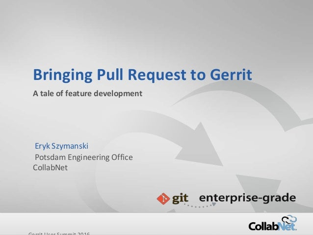 Copyright ©2015 CollabNet, Inc. All Rights Reserved. Bringing Pull Request to Gerrit A tale of feature development Eryk Sz...