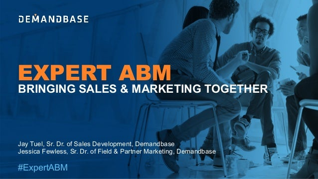 EXPERT ABM #ExpertABM Jay Tuel, Sr. Dr. of Sales Development, Demandbase Jessica Fewless, Sr. Dr. of Field & Partner Marke...